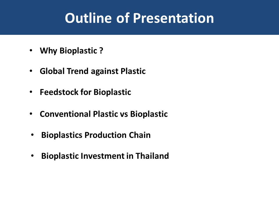 Outline of Presentation Why Bioplastic ? Global Trend against Plastic Feedstock for Bioplastic Conventional Plastic vs Bioplastic Bioplastics Producti