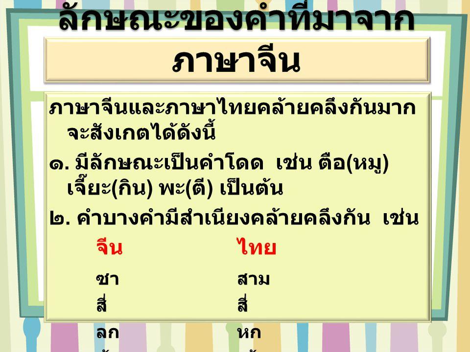 ภาษาจีนและภาษาไทยคล้ายคลึงกันมาก จะสังเกตได้ดังนี้ ๑. มีลักษณะเป็นคำโดด เช่น ตือ(หมู) เจี๊ยะ(กิน) พะ(ตี) เป็นต้น ๒. คำบางคำมีสำเนียงคล้ายคลึงกัน เช่น
