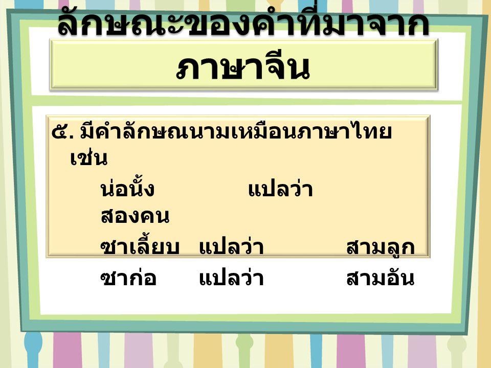 ๕. มีคำลักษณนามเหมือนภาษาไทย เช่น น่อนั้ง แปลว่า สองคน ซาเลี้ยบ แปลว่า สามลูก ซาก่อ แปลว่า สามอัน