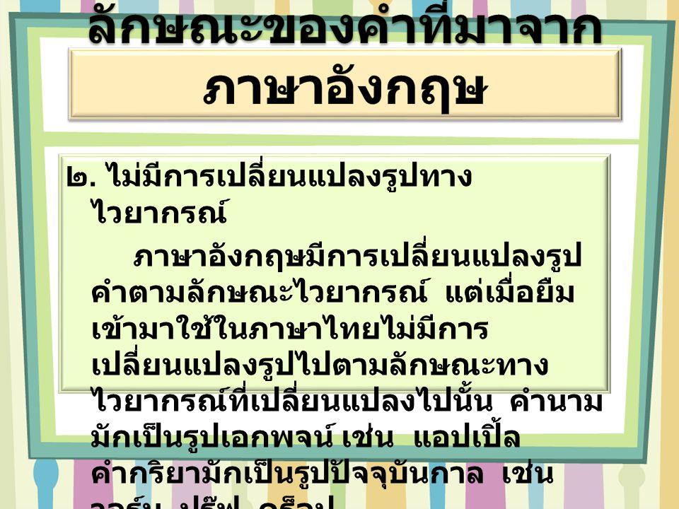 ๒. ไม่มีการเปลี่ยนแปลงรูปทาง ไวยากรณ์ ภาษาอังกฤษมีการเปลี่ยนแปลงรูป คำตามลักษณะไวยากรณ์ แต่เมื่อยืม เข้ามาใช้ในภาษาไทยไม่มีการ เปลี่ยนแปลงรูปไปตามลักษ