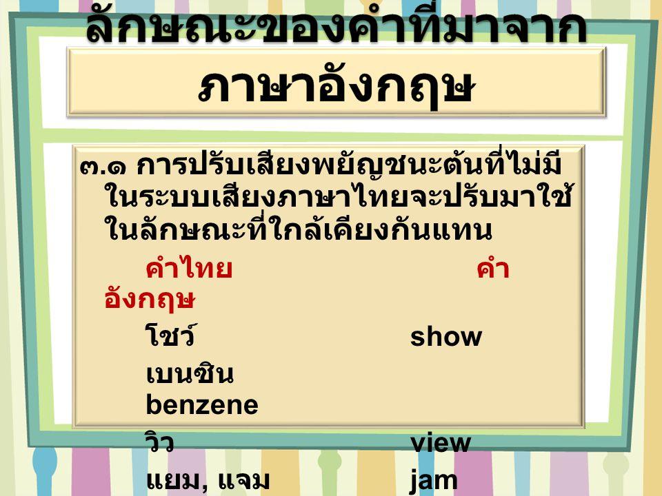 ๓. ๑ การปรับเสียงพยัญชนะต้นที่ไม่มี ในระบบเสียงภาษาไทยจะปรับมาใช้ ในลักษณะที่ใกล้เคียงกันแทน คำไทยคำ อังกฤษ โชว์ show เบนซิน benzene วิว view แยม, แจม