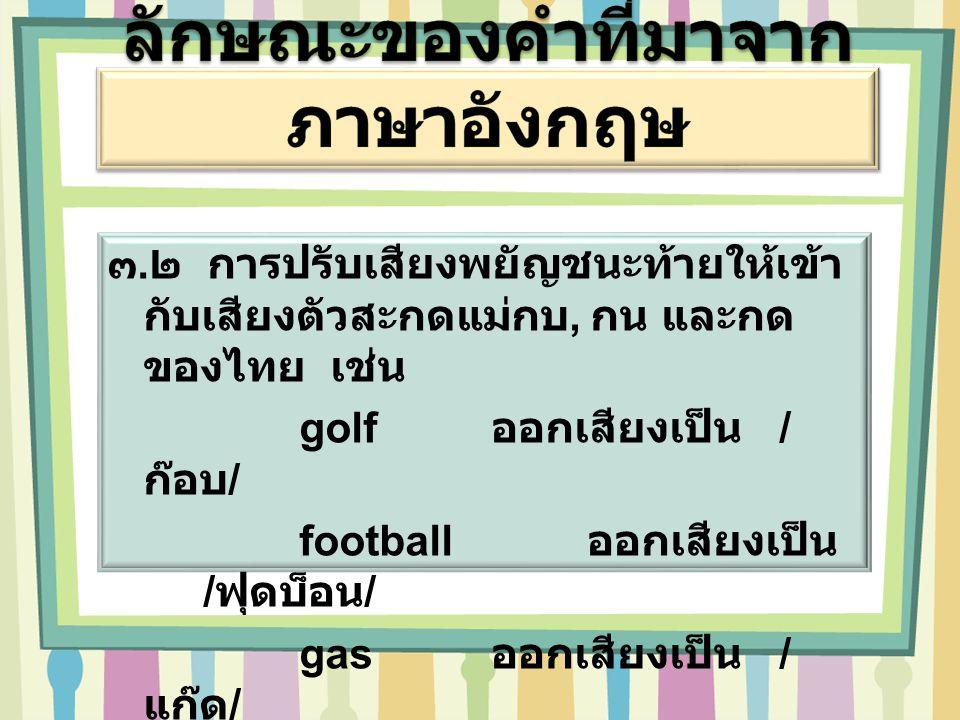 ๓. ๒ การปรับเสียงพยัญชนะท้ายให้เข้า กับเสียงตัวสะกดแม่กบ, กน และกด ของไทย เช่น golf ออกเสียงเป็น / ก๊อบ / football ออกเสียงเป็น / ฟุดบ็อน / gas ออกเสี
