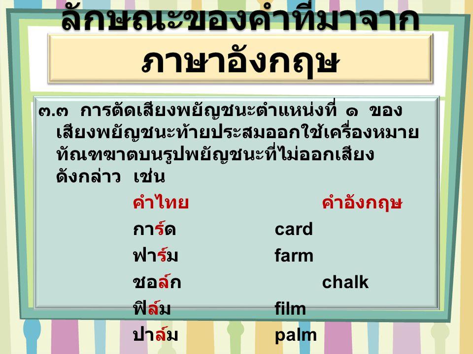 ๓. ๓ การตัดเสียงพยัญชนะตำแหน่งที่ ๑ ของ เสียงพยัญชนะท้ายประสมออกใช้เครื่องหมาย ทัณฑฆาตบนรูปพยัญชนะที่ไม่ออกเสียง ดังกล่าว เช่น คำไทยคำอังกฤษ การ์ด car
