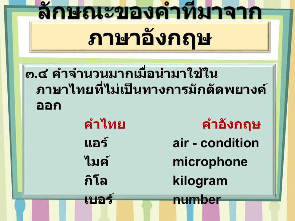 ๓.๔ คำจำนวนมากเมื่อนำมาใช้ใน ภาษาไทยที่ไม่เป็นทางการมักตัดพยางค์ ออก คำไทยคำอังกฤษ แอร์ air - condition ไมค์ microphone กิโล kilogram เบอร์ number