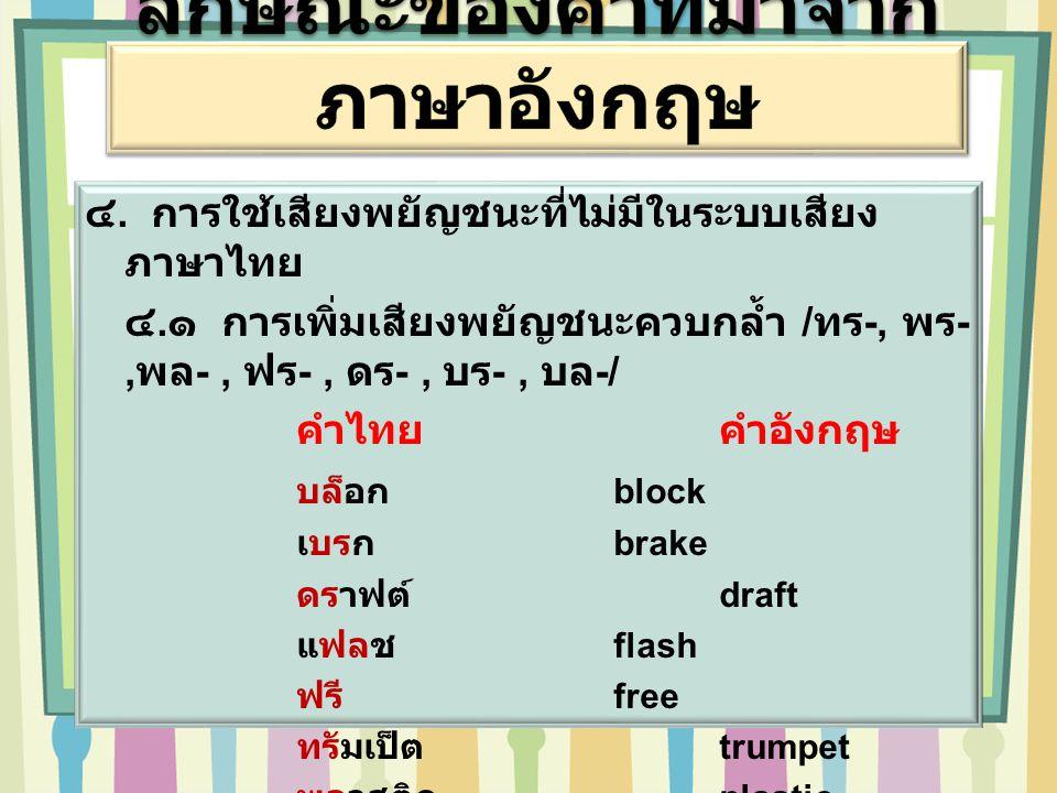 ๔. การใช้เสียงพยัญชนะที่ไม่มีในระบบเสียง ภาษาไทย ๔. ๑ การเพิ่มเสียงพยัญชนะควบกล้ำ / ทร -, พร -, พล -, ฟร -, ดร -, บร -, บล -/ คำไทยคำอังกฤษ บล็อก bloc