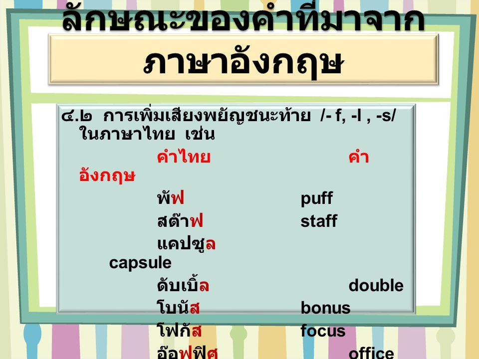 ๔. ๒ การเพิ่มเสียงพยัญชนะท้าย /- f, -l, -s/ ในภาษาไทย เช่น คำไทยคำ อังกฤษ พัฟ puff สต๊าฟ staff แคปซูล capsule ดับเบิ้ล double โบนัส bonus โฟกัส focus