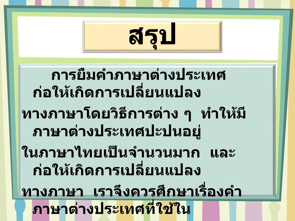 การยืมคำภาษาต่างประเทศ ก่อให้เกิดการเปลี่ยนแปลง ทางภาษาโดยวิธีการต่าง ๆ ทำให้มี ภาษาต่างประเทศปะปนอยู่ ในภาษาไทยเป็นจำนวนมาก และ ก่อให้เกิดการเปลี่ยนแ