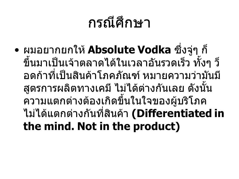กรณีศึกษา ผมอยากยกให้ Absolute Vodka ซึ่งจู่ๆ ก็ ขึ้นมาเป็นเจ้าตลาดได้ในเวลาอันรวดเร็ว ทั้งๆ ว็ อดก้าที่เป็นสินค้าโภคภัณฑ์ หมายความว่ามันมี สูตรการผลิ