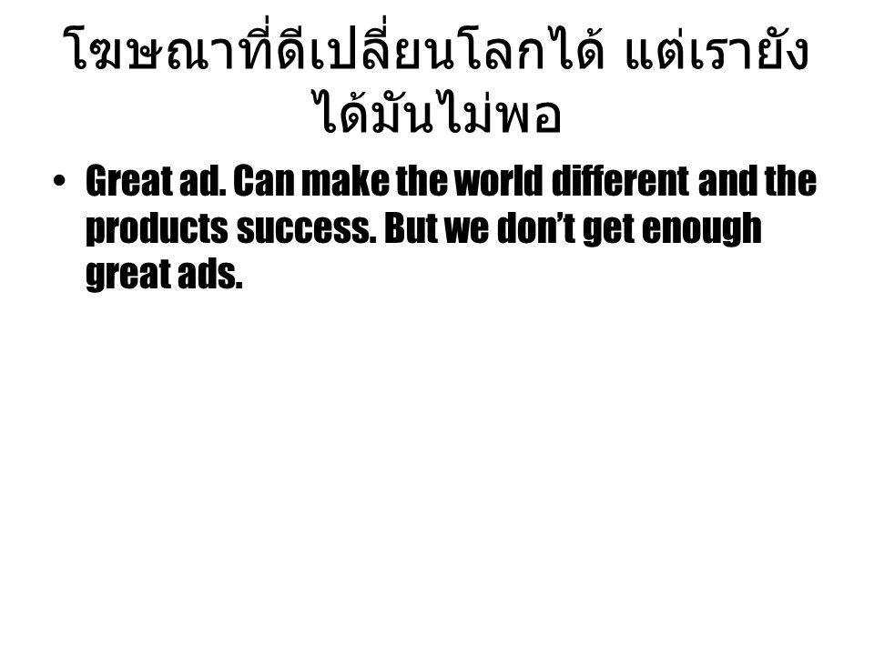 โฆษณาที่ดีเปลี่ยนโลกได้ แต่เรายัง ได้มันไม่พอ Great ad. Can make the world different and the products success. But we don't get enough great ads.