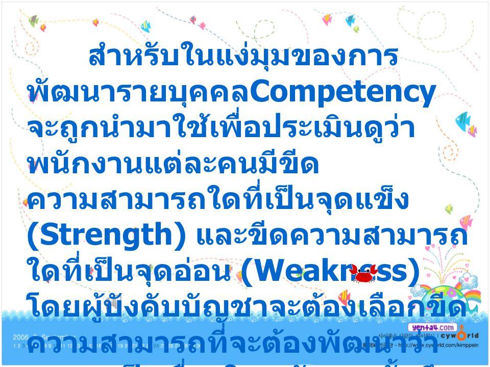 สำหรับในแง่มุมของการ พัฒนารายบุคคล Competency จะถูกนำมาใช้เพื่อประเมินดูว่า พนักงานแต่ละคนมีขีด ความสามารถใดที่เป็นจุดแข็ง (Strength) และขีดความสามารถ ใดที่เป็นจุดอ่อน (Weakness) โดยผู้บังคับบัญชาจะต้องเลือกขีด ความสามารถที่จะต้องพัฒนาว่า ควรจะเป็นเรื่องใด หลังจากนั้นจึง กำหนด เครื่องมือที่จะนำมาใช้ในการ พัฒนา