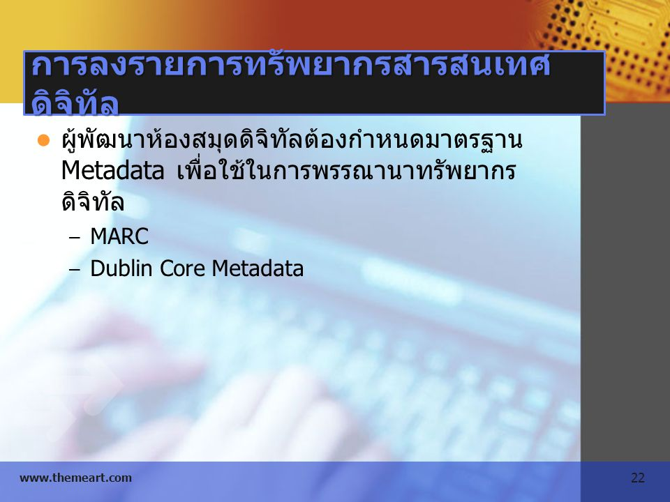 22 www.themeart.com การลงรายการทรัพยากรสารสนเทศ ดิจิทัล ผู้พัฒนาห้องสมุดดิจิทัลต้องกำหนดมาตรฐาน Metadata เพื่อใช้ในการพรรณานาทรัพยากร ดิจิทัล – MARC –