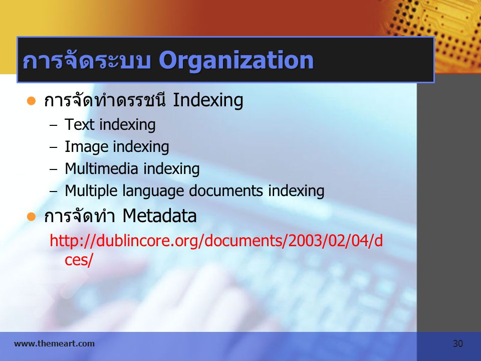 30 www.themeart.com การจัดระบบ Organization การจัดทำดรรชนี Indexing – Text indexing – Image indexing – Multimedia indexing – Multiple language documen
