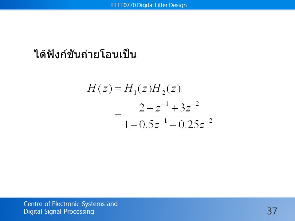EEET0770 Digital Filter Design Centre of Electronic Systems and Digital Signal Processing EEET0770 Digital Filter Design ได้ฟังก์ชันถ่ายโอนเป็น 37
