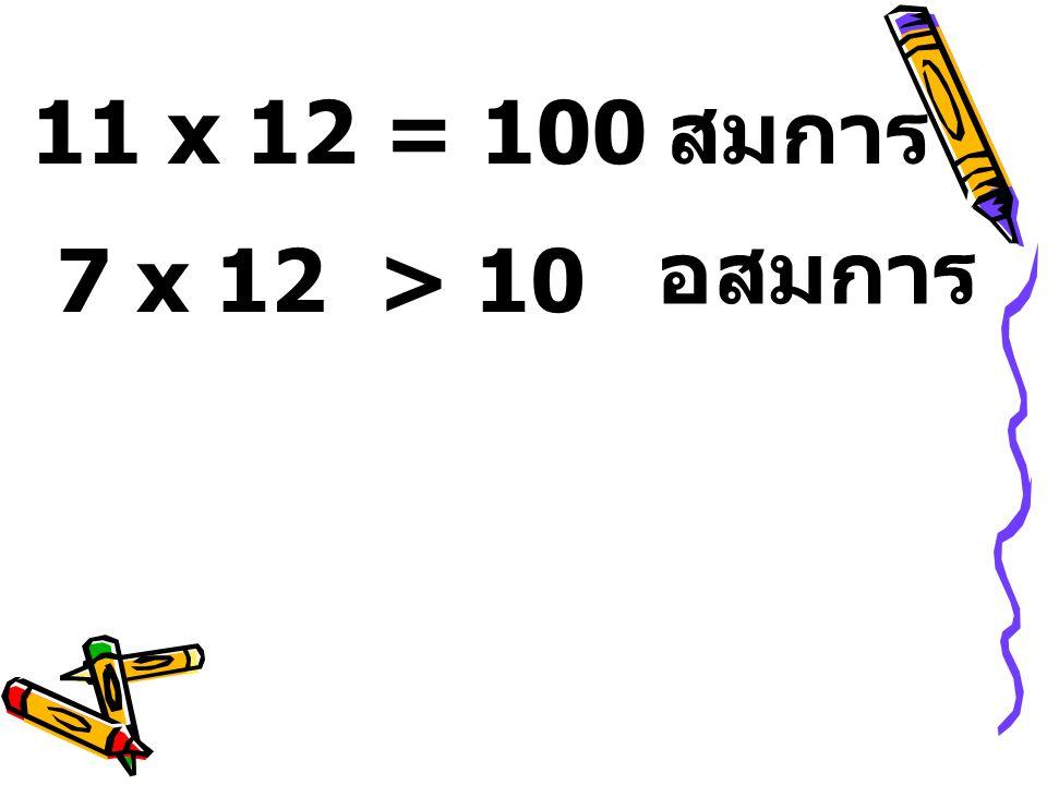 11 x 12 = 100สมการ 7 x 12 > 10 อสมการ