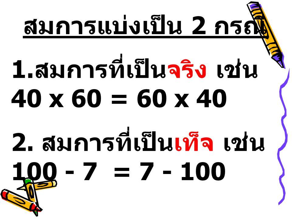 สมการแบ่งเป็น 2 กรณี 1.สมการที่เป็นจริง เช่น 40 x 60 = 60 x 40 2.
