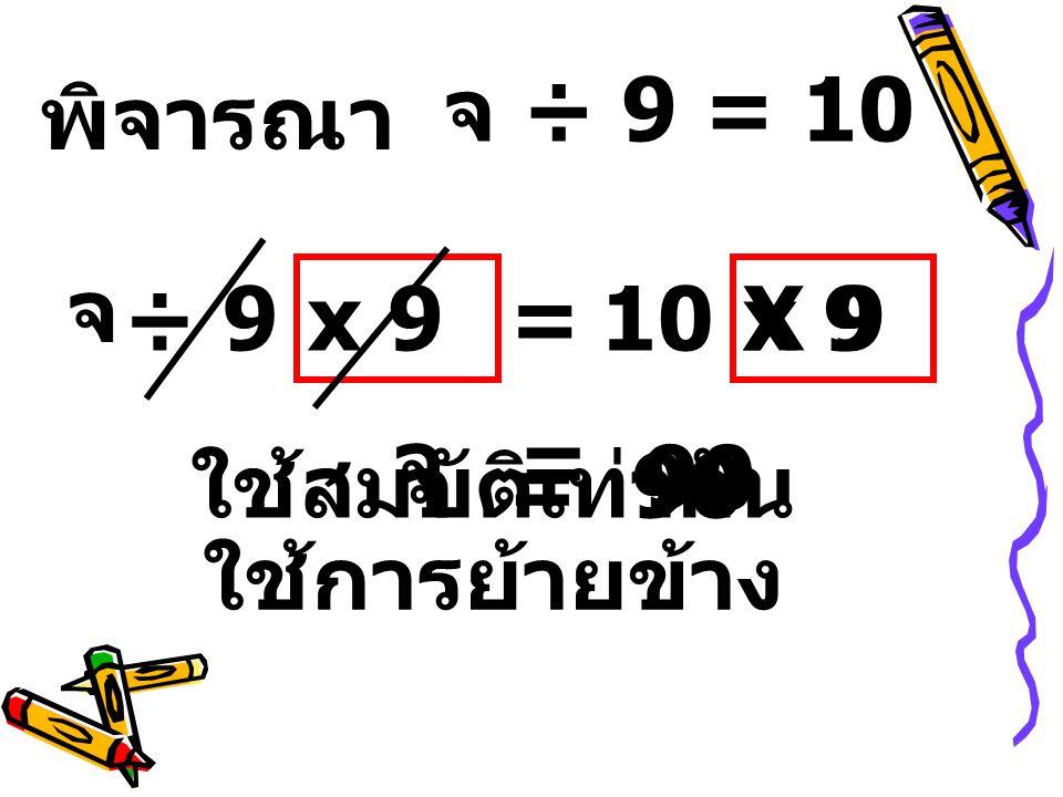 พิจารณา จ ÷ 9=10 ใช้สมบัติเท่ากัน x 9 จ= 90 จ ÷ 9 = 10 ใช้การย้ายข้าง X 9 จ = 90
