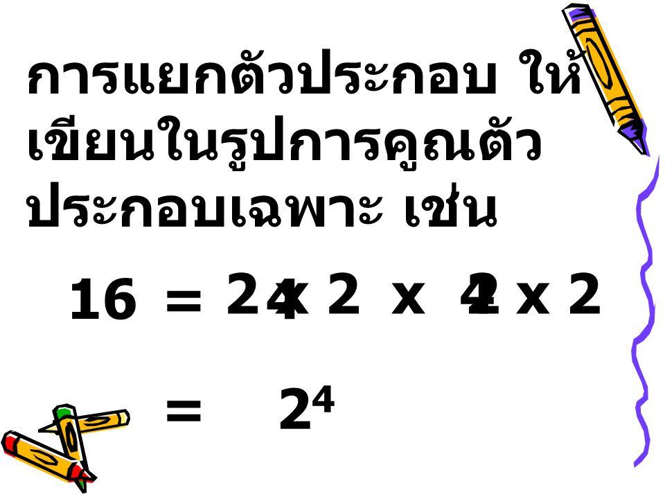 การแยกตัวประกอบ ให้ เขียนในรูปการคูณตัว ประกอบเฉพาะ เช่น 16=4 x42 x 2 =2424
