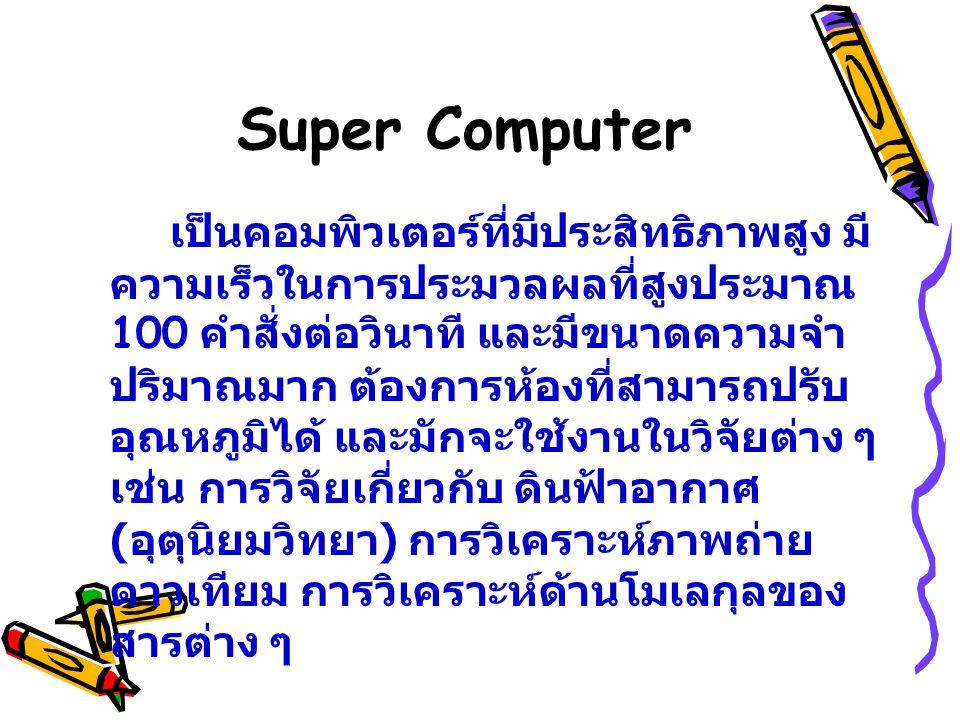 Super Computer เป็นคอมพิวเตอร์ที่มีประสิทธิภาพสูง มี ความเร็วในการประมวลผลที่สูงประมาณ 100 คำสั่งต่อวินาที และมีขนาดความจำ ปริมาณมาก ต้องการห้องที่สาม
