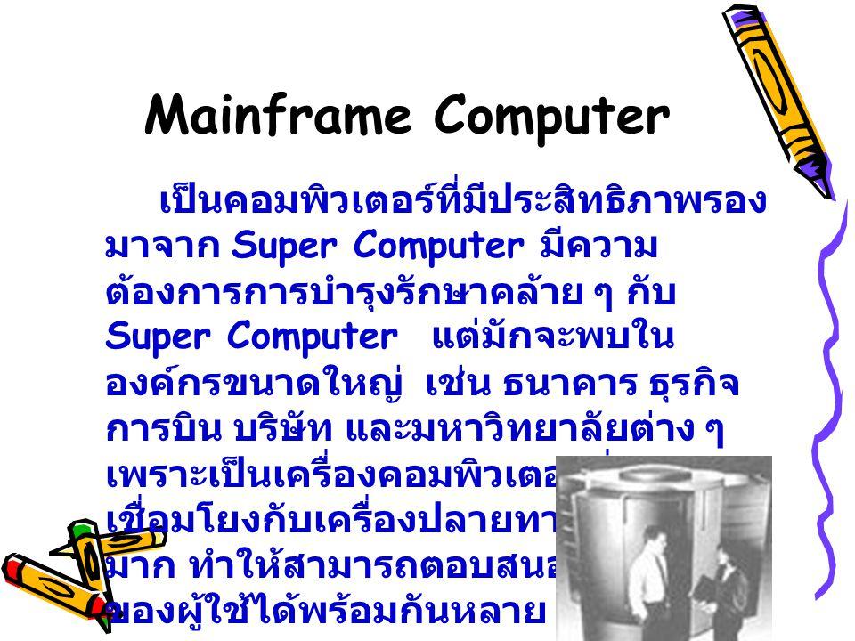 Mainframe Computer เป็นคอมพิวเตอร์ที่มีประสิทธิภาพรอง มาจาก Super Computer มีความ ต้องการการบำรุงรักษาคล้าย ๆ กับ Super Computer แต่มักจะพบใน องค์กรขน