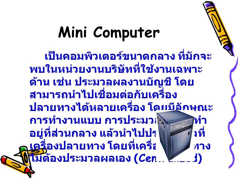 Mini Computer เป็นคอมพิวเตอร์ขนาดกลาง ที่มักจะ พบในหน่วยงานบริษัทที่ใช้งานเฉพาะ ด้าน เช่น ประมวลผลงานบัญชี โดย สามารถนำไปเชื่อมต่อกับเครื่อง ปลายทางได