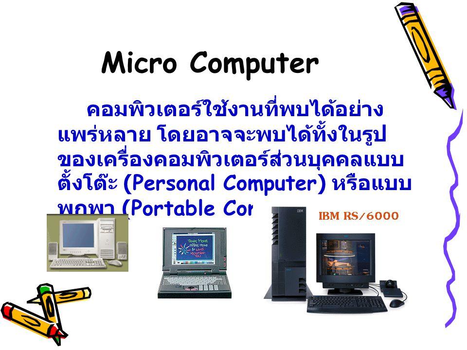 Micro Computer คอมพิวเตอร์ใช้งานที่พบได้อย่าง แพร่หลาย โดยอาจจะพบได้ทั้งในรูป ของเครื่องคอมพิวเตอร์ส่วนบุคคลแบบ ตั้งโต๊ะ (Personal Computer) หรือแบบ พ
