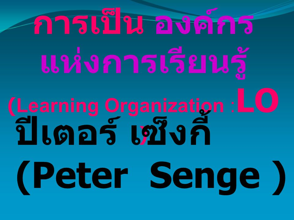 การเป็น องค์กร แห่งการเรียนรู้ (Learning Organization : LO ) ปีเตอร์ เซ็งกี้ (Peter Senge )