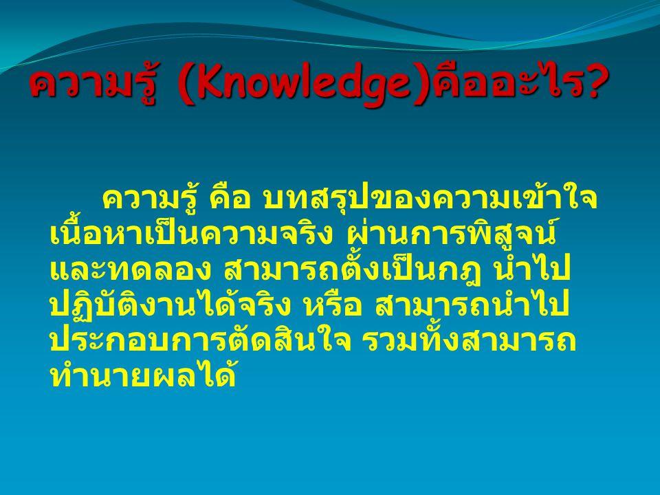 ความรู้ (Knowledge) คืออะไร ? ความรู้ คือ บทสรุปของความเข้าใจ เนื้อหาเป็นความจริง ผ่านการพิสูจน์ และทดลอง สามารถตั้งเป็นกฎ นำไป ปฏิบัติงานได้จริง หรือ