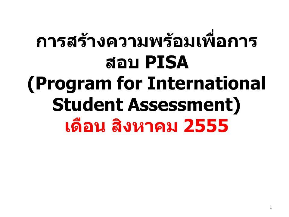 การสร้างความพร้อมเพื่อการ สอบ PISA (Program for International Student Assessment) เดือน สิงหาคม 2555 1