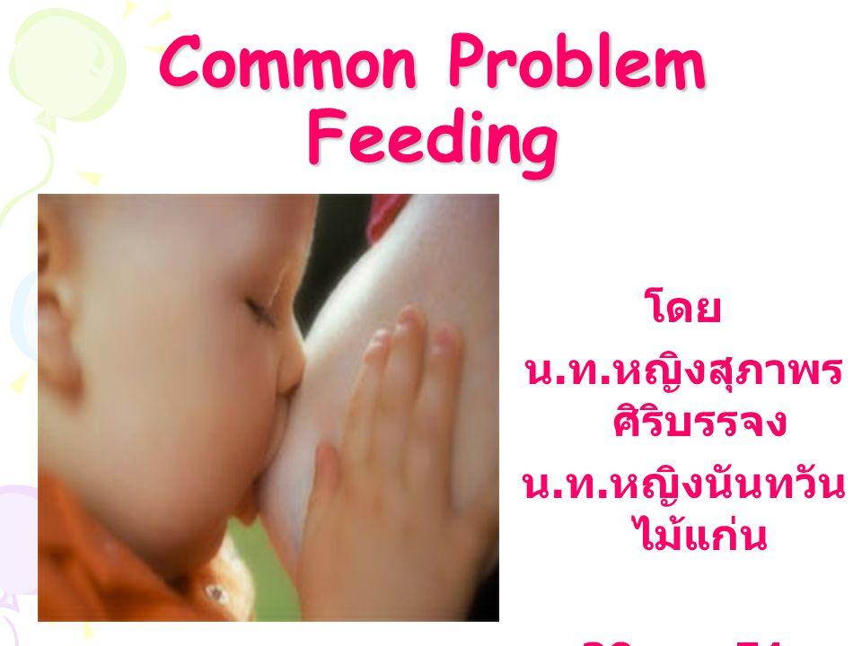 Common Problem Feeding โดย น. ท. หญิงสุภาพร ศิริบรรจง น. ท. หญิงนันทวัน ไม้แก่น 29 ต. ค.51
