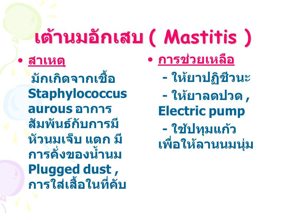 เต้านมอักเสบ ( Mastitis ) สาเหตุ มักเกิดจากเชื้อ Staphylococcus aurous อาการ สัมพันธ์กับการมี หัวนมเจ็บ แตก มี การคั่งของน้ำนม Plugged dust, การใส่เสื้อในที่คับ การช่วยเหลือ - ให้ยาปฏิชีวนะ - ให้ยาลดปวด, Electric pump - ใช้ปทุมแก้ว เพื่อให้ลานนมนุ่ม
