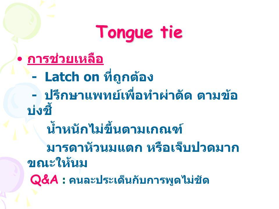 Tongue tie การช่วยเหลือ - Latch on ที่ถูกต้อง - ปรึกษาแพทย์เพื่อทำผ่าตัด ตามข้อ บ่งชี้ น้ำหนักไม่ขึ้นตามเกณฑ์ มารดาหัวนมแตก หรือเจ็บปวดมาก ขณะให้นม Q&A : คนละประเด็นกับการพูดไม่ชัด