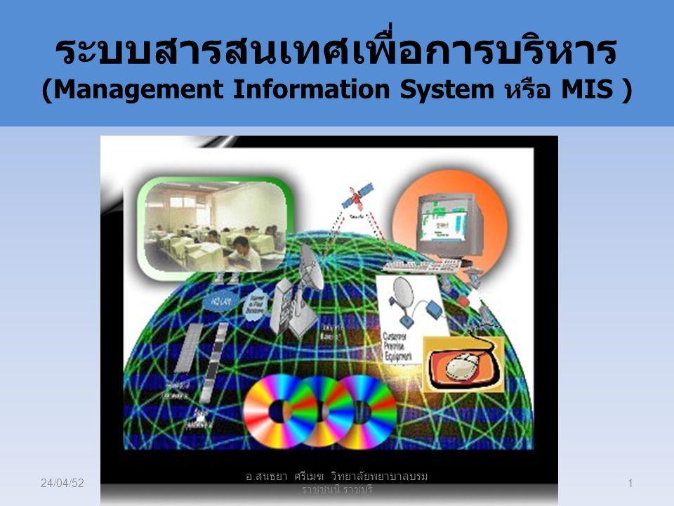 ระบบสารสนเทศเพื่อการบริหาร (Management Information System หรือ MIS ) 24/04/521 อ. สนธยา ศรีเมฆ วิทยาลัยพยาบาลบรม ราชชนนี ราชบุรี
