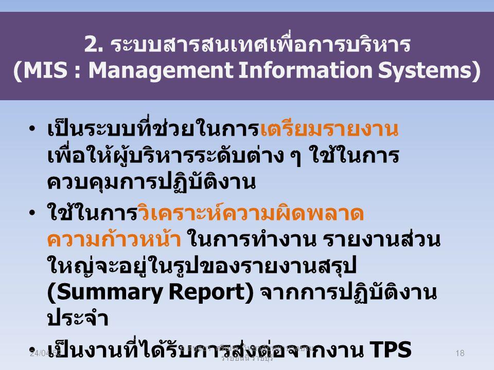 2. ระบบสารสนเทศเพื่อการบริหาร (MIS : Management Information Systems) เป็นระบบที่ช่วยในการเตรียมรายงาน เพื่อให้ผู้บริหารระดับต่าง ๆ ใช้ในการ ควบคุมการป