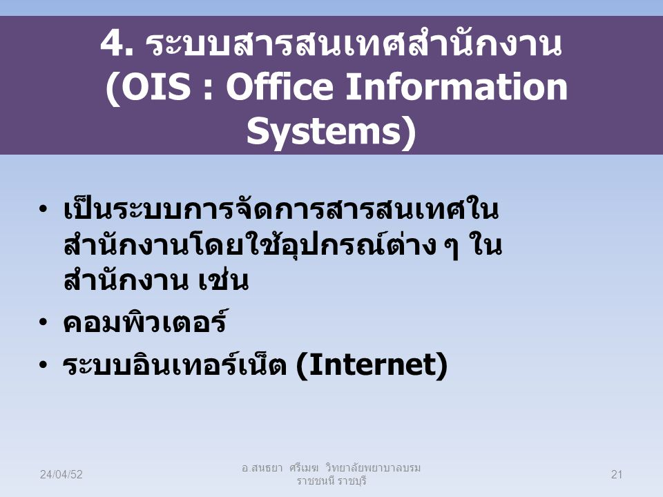 4. ระบบสารสนเทศสำนักงาน (OIS : Office Information Systems) เป็นระบบการจัดการสารสนเทศใน สำนักงานโดยใช้อุปกรณ์ต่าง ๆ ใน สำนักงาน เช่น คอมพิวเตอร์ ระบบอิ