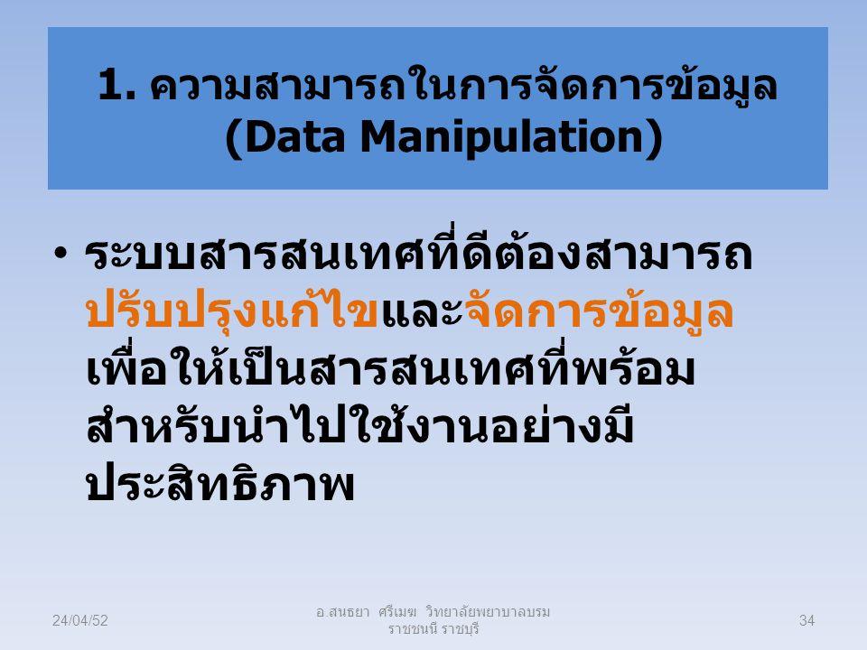 1. ความสามารถในการจัดการข้อมูล (Data Manipulation) ระบบสารสนเทศที่ดีต้องสามารถ ปรับปรุงแก้ไขและจัดการข้อมูล เพื่อให้เป็นสารสนเทศที่พร้อม สำหรับนำไปใช้