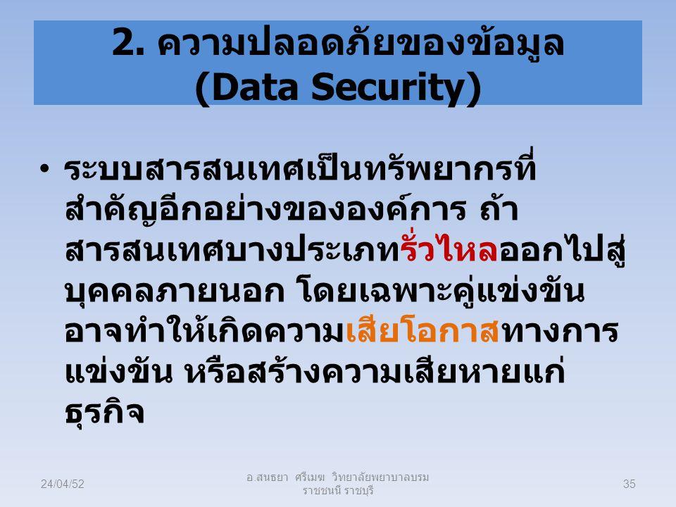 2. ความปลอดภัยของข้อมูล (Data Security) ระบบสารสนเทศเป็นทรัพยากรที่ สำคัญอีกอย่างขององค์การ ถ้า สารสนเทศบางประเภทรั่วไหลออกไปสู่ บุคคลภายนอก โดยเฉพาะค