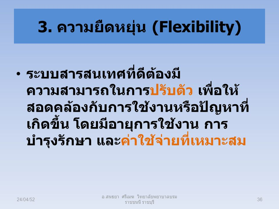 3. ความยืดหยุ่น (Flexibility) ระบบสารสนเทศที่ดีต้องมี ความสามารถในการปรับตัว เพื่อให้ สอดคล้องกับการใช้งานหรือปัญหาที่ เกิดขึ้น โดยมีอายุการใช้งาน การ