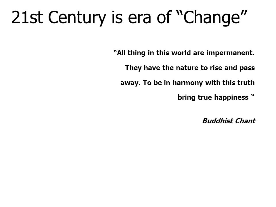 "21st Century is era of ""Change"" ""All thing in this world are impermanent. They have the nature to rise and pass away. To be in harmony with this truth"