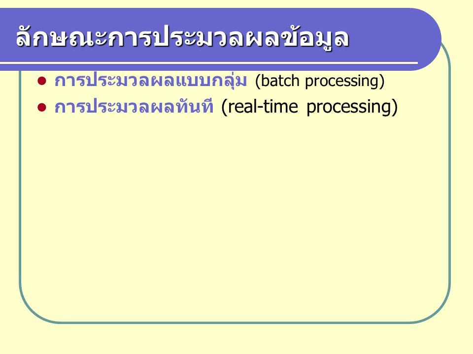 ลักษณะการประมวลผลข้อมูล การประมวลผลแบบกลุ่ม (batch processing) การประมวลผลทันที (real-time processing)