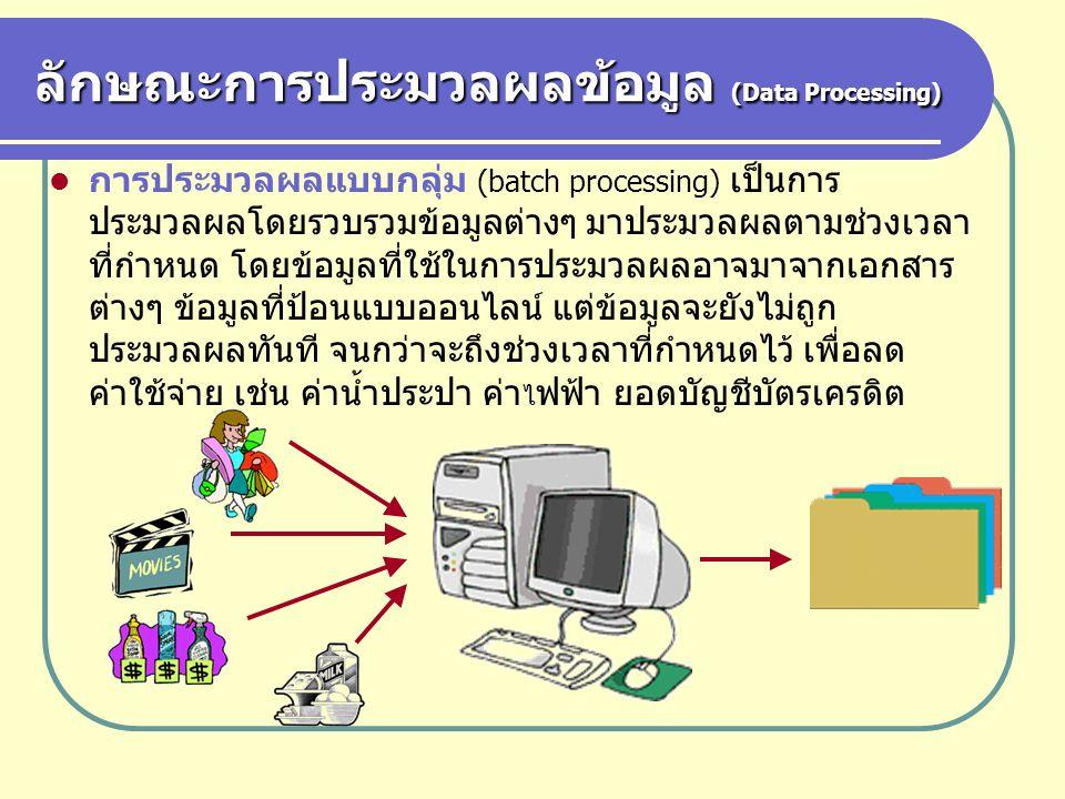 ลักษณะการประมวลผลข้อมูล (Data Processing) การประมวลผลแบบกลุ่ม (batch processing) เป็นการ ประมวลผลโดยรวบรวมข้อมูลต่างๆ มาประมวลผลตามช่วงเวลา ที่กำหนด โ