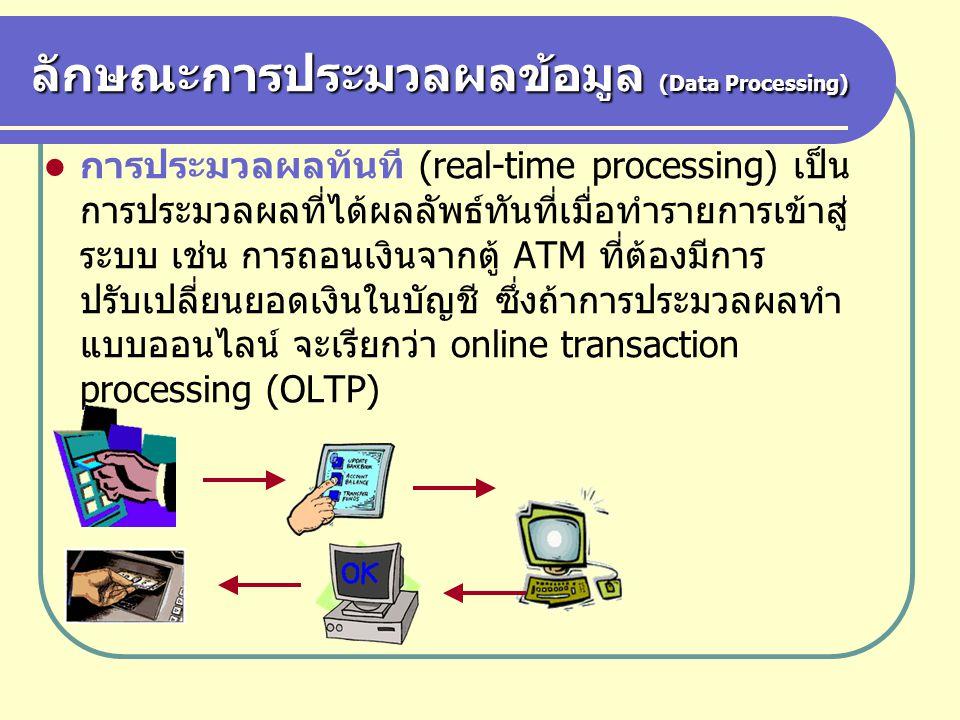 ลักษณะการประมวลผลข้อมูล (Data Processing) การประมวลผลทันที (real-time processing) เป็น การประมวลผลที่ได้ผลลัพธ์ทันที่เมื่อทำรายการเข้าสู่ ระบบ เช่น กา