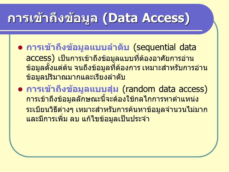 การเข้าถึงข้อมูล (Data Access) การเข้าถึงข้อมูลแบบลำดับ (sequential data access) เป็นการเข้าถึงข้อมูลแบบที่ต้องอาศัยการอ่าน ข้อมูลตั้งแต่ต้น จนถึงข้อม