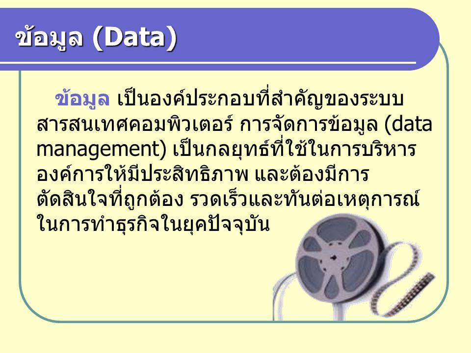 ข้อมูล (Data) ข้อมูล เป็นองค์ประกอบที่สำคัญของระบบ สารสนเทศคอมพิวเตอร์ การจัดการข้อมูล (data management) เป็นกลยุทธ์ที่ใช้ในการบริหาร องค์การให้มีประส