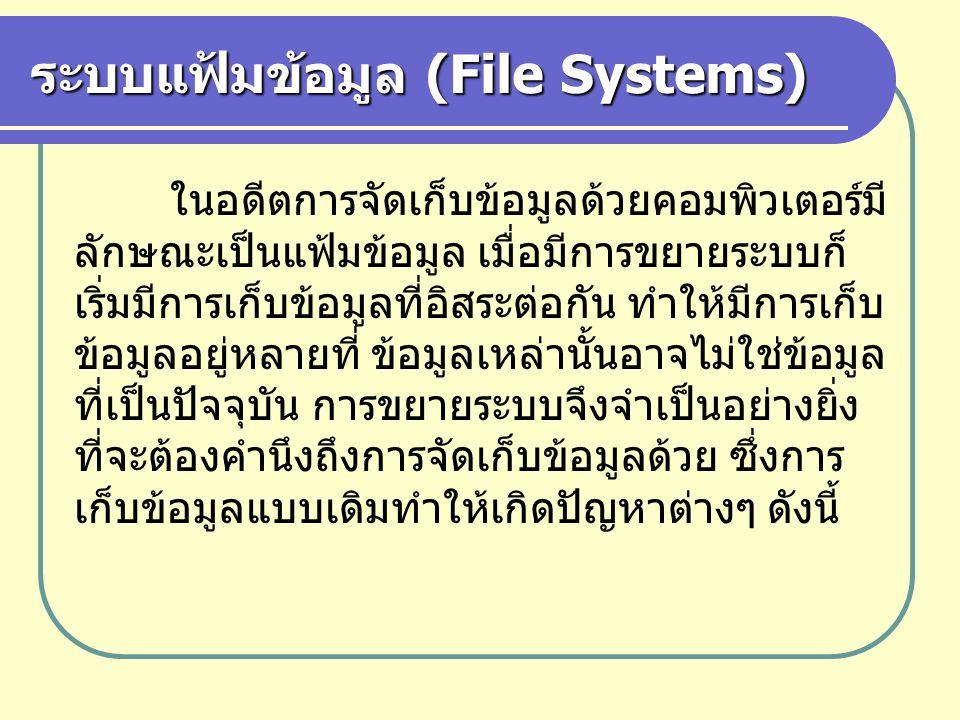 ระบบแฟ้มข้อมูล (File Systems) ในอดีตการจัดเก็บข้อมูลด้วยคอมพิวเตอร์มี ลักษณะเป็นแฟ้มข้อมูล เมื่อมีการขยายระบบก็ เริ่มมีการเก็บข้อมูลที่อิสระต่อกัน ทำใ