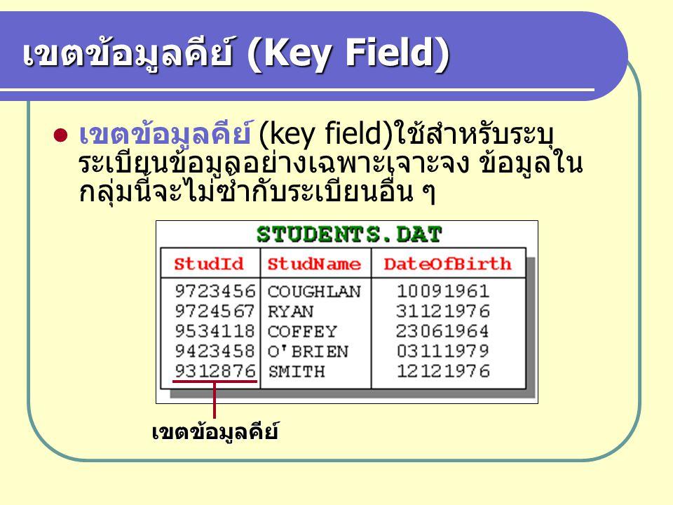 เขตข้อมูลคีย์ (Key Field) เขตข้อมูลคีย์ (key field)ใช้สำหรับระบุ ระเบียนข้อมูลอย่างเฉพาะเจาะจง ข้อมูลใน กลุ่มนี้จะไม่ซ้ำกับระเบียนอื่น ๆ เขตข้อมูลคีย์