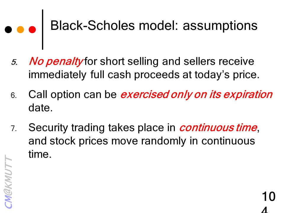 CM@KMUTT 104 Black-Scholes model: assumptions 5. No penalty for short selling and sellers receive immediately full cash proceeds at today's price. 6.