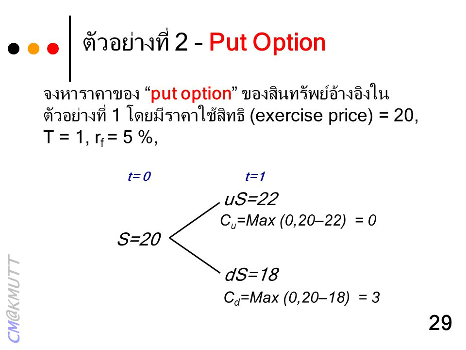 "CM@KMUTT 29 ตัวอย่างที่ 2 – Put Option uS=22 dS=18 S=20 t= 0t=1 C u =Max (0,20–22) = 0 C d =Max (0,20–18) = 3 จงหาราคาของ ""put option"" ของสินทรัพย์อ้า"