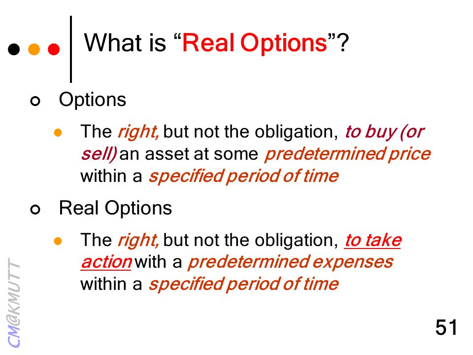 "CM@KMUTT 51 What is ""Real Options""? Options The right, but not the obligation, to buy (or sell) an asset at some predetermined price within a specifie"