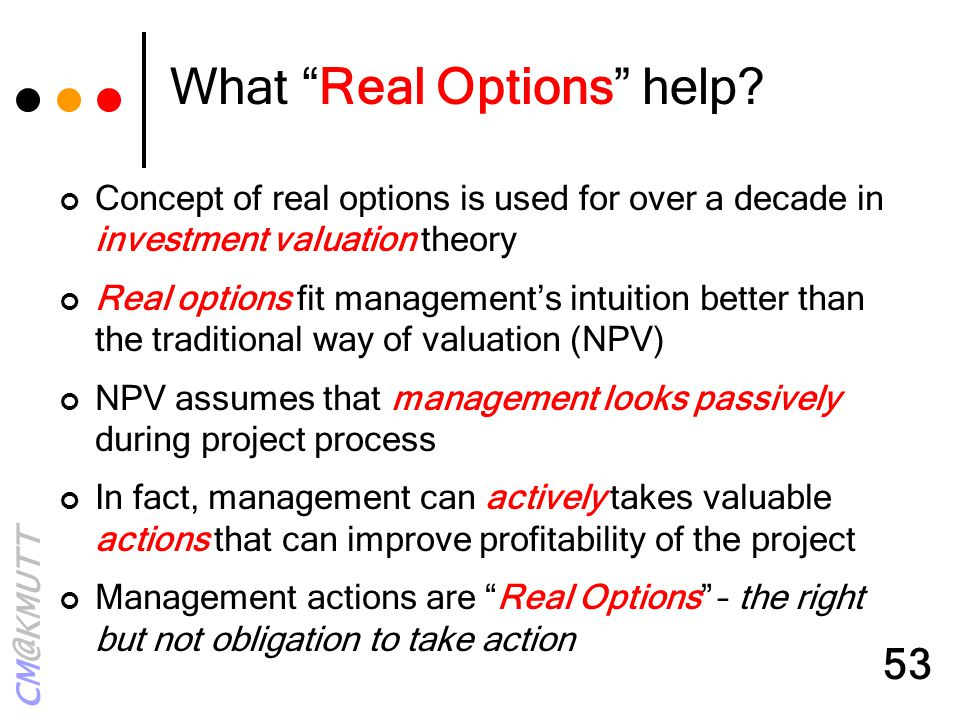 "CM@KMUTT 53 What ""Real Options"" help? Concept of real options is used for over a decade in investment valuation theory Real options fit management's i"