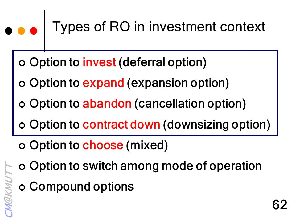 CM@KMUTT 62 Types of RO in investment context Option to invest (deferral option) Option to expand (expansion option) Option to abandon (cancellation o